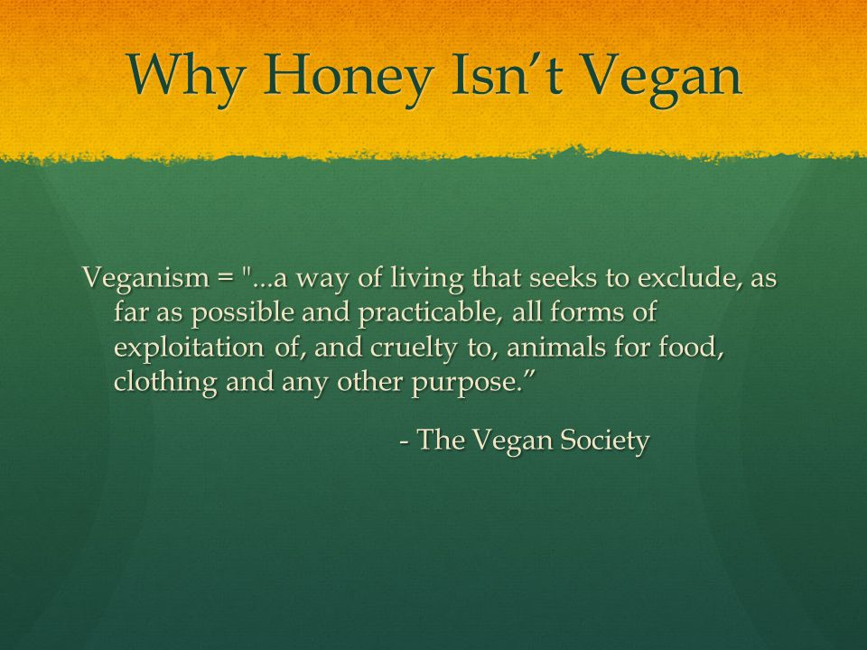 Why Honey Isn't Vegan Veganism = ...a way of living that seeks to exclude, as far as possible and practicable, all forms of exploitation of, and cruelty to, animals for food, clothing and any other purpose. - The Vegan Society - The Vegan Society