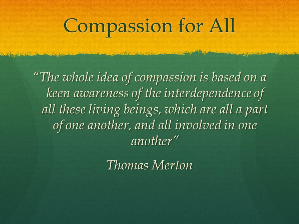 Compassion for All The whole idea of compassion is based on a keen awareness of the interdependence of all these living beings, which are all a part of one another, and all involved in one another Thomas Merton