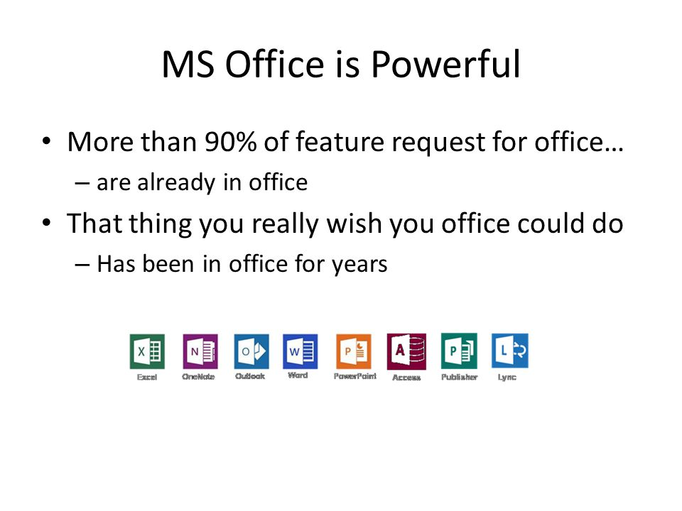 MS Office is Powerful More than 90% of feature request for office… – are already in office That thing you really wish you office could do – Has been in office for years