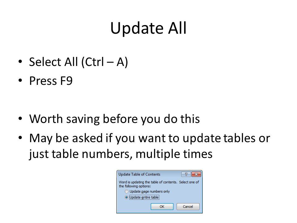 Update All Select All (Ctrl – A) Press F9 Worth saving before you do this May be asked if you want to update tables or just table numbers, multiple times