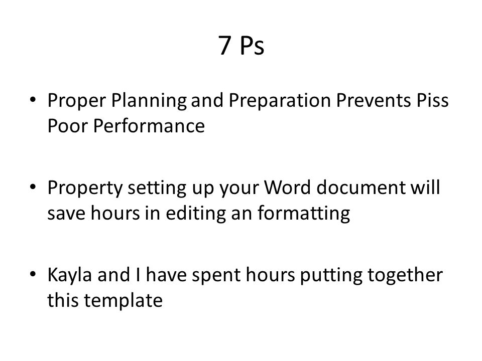 7 Ps Proper Planning and Preparation Prevents Piss Poor Performance Property setting up your Word document will save hours in editing an formatting Kayla and I have spent hours putting together this template