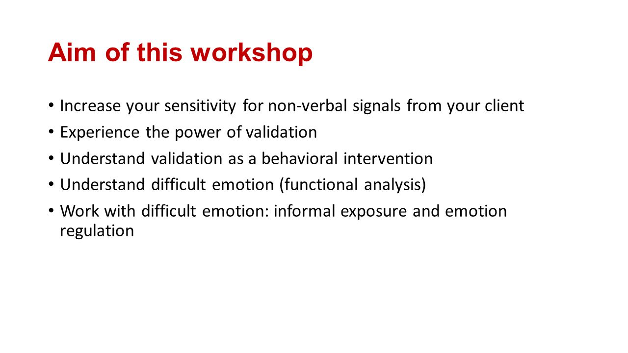 Aim of this workshop Increase your sensitivity for non-verbal signals from your client Experience the power of validation Understand validation as a behavioral intervention Understand difficult emotion (functional analysis) Work with difficult emotion: informal exposure and emotion regulation