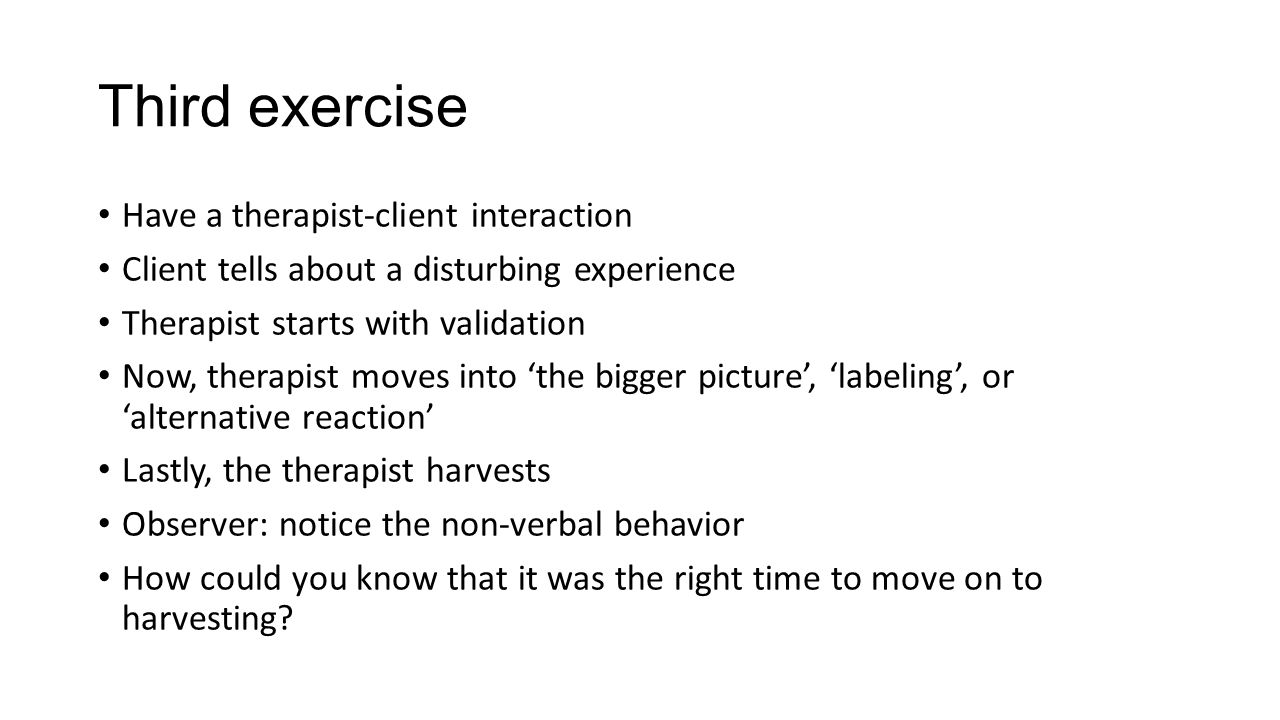 Third exercise Have a therapist-client interaction Client tells about a disturbing experience Therapist starts with validation Now, therapist moves into 'the bigger picture', 'labeling', or 'alternative reaction' Lastly, the therapist harvests Observer: notice the non-verbal behavior How could you know that it was the right time to move on to harvesting