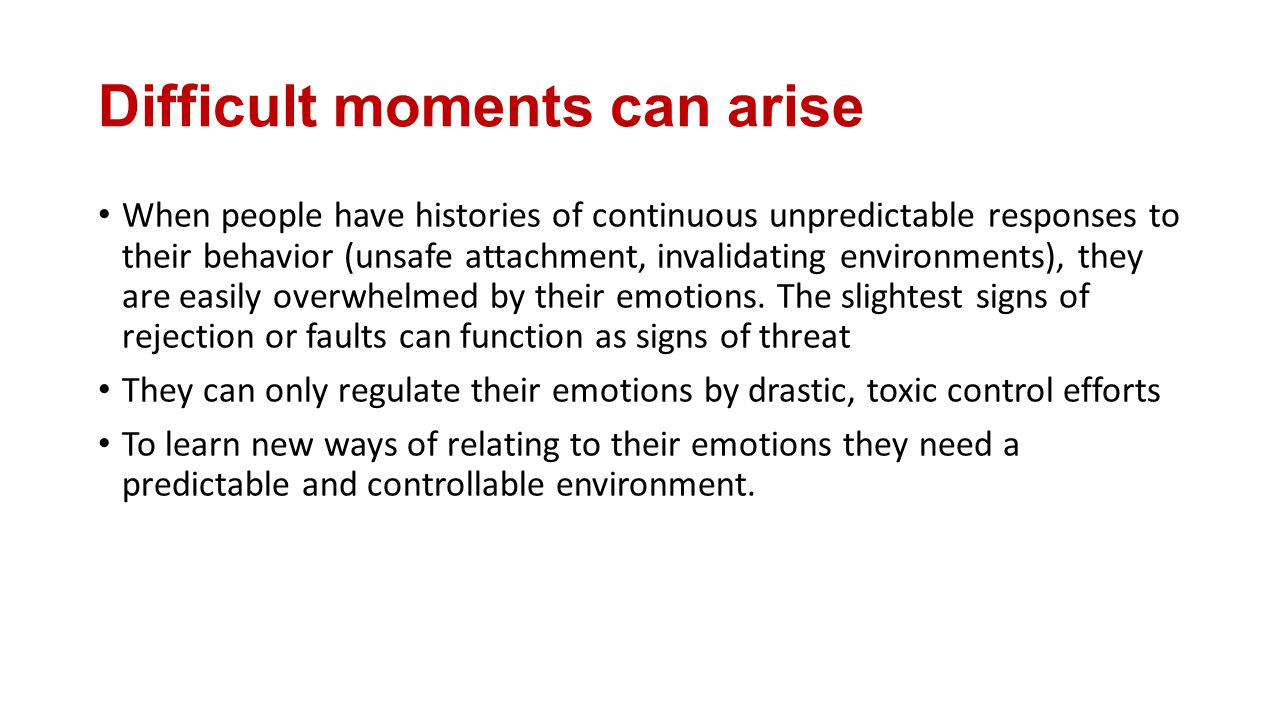 Difficult moments can arise When people have histories of continuous unpredictable responses to their behavior (unsafe attachment, invalidating environments), they are easily overwhelmed by their emotions.