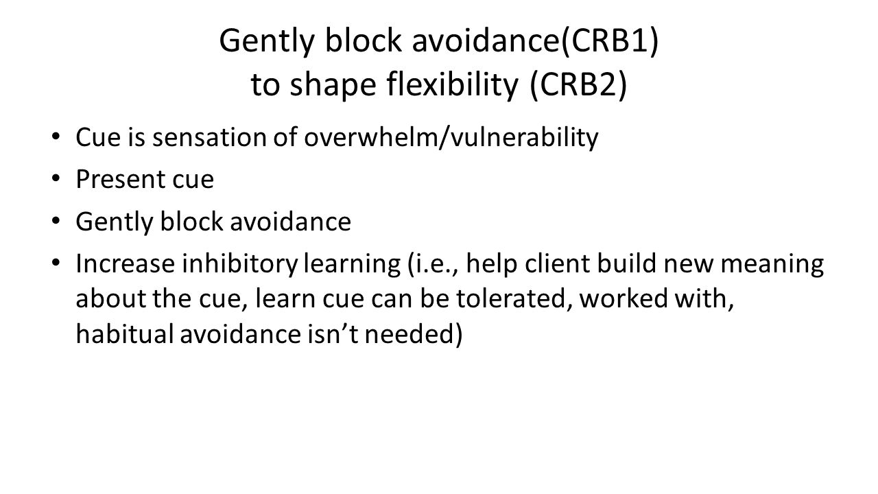 Gently block avoidance(CRB1) to shape flexibility (CRB2) Cue is sensation of overwhelm/vulnerability Present cue Gently block avoidance Increase inhib