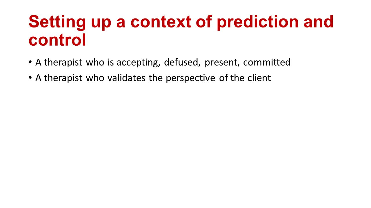Setting up a context of prediction and control A therapist who is accepting, defused, present, committed A therapist who validates the perspective of the client