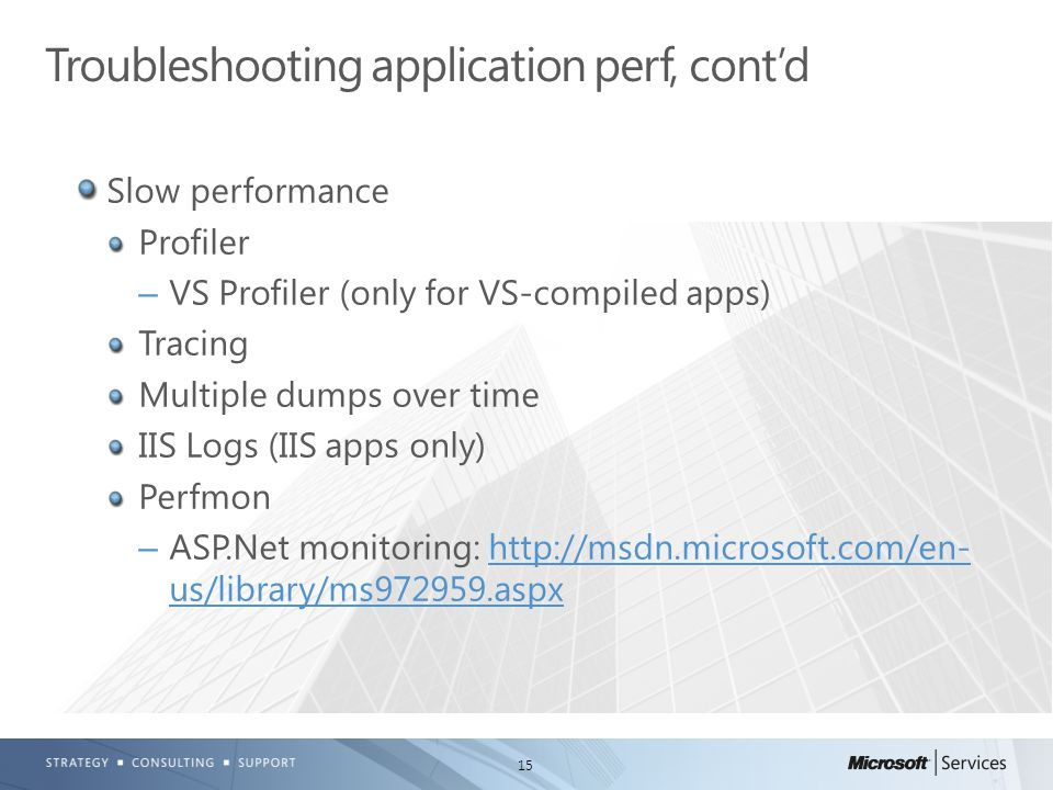 15 Slow performance Profiler –VS Profiler (only for VS-compiled apps) Tracing Multiple dumps over time IIS Logs (IIS apps only) Perfmon –ASP.Net monit