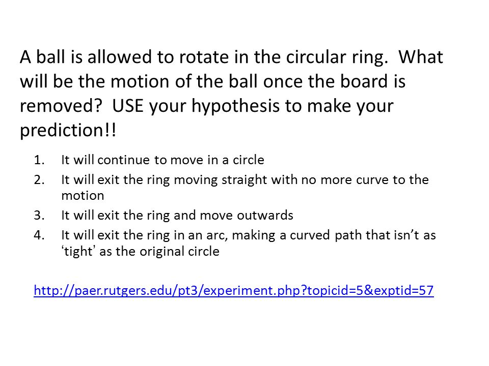 Uniform Circular motion KNOW: acceleration is toward center of circle Observation: hitting a bowling ball – http://paer.rutgers.edu/pt3/experiment.php topici d=5&exptid=56 http://paer.rutgers.edu/pt3/experiment.php topici d=5&exptid=56 Observation: rollerblading – http://paer.rutgers.edu/pt3/experiment.php topici d=5&exptid=39 http://paer.rutgers.edu/pt3/experiment.php topici d=5&exptid=39 What can we hypothesize from these observations