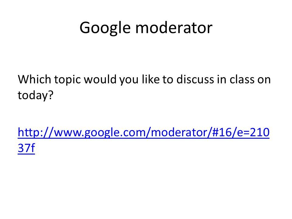 Google moderator Which topic would you like to discuss in class on Monday? http://www.google.com/moderator/#16/e=217 ac5