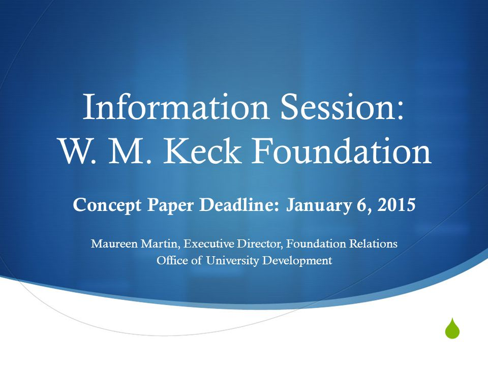 Information Session: W. M. Keck Foundation Concept Paper Deadline: January 6, 2015 Maureen Martin, Executive Director, Foundation Relations Office o