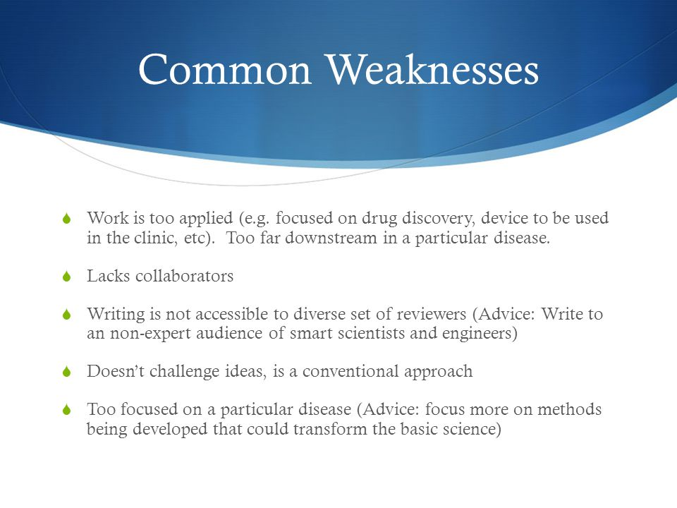 Common Weaknesses  Work is too applied (e.g. focused on drug discovery, device to be used in the clinic, etc). Too far downstream in a particular dis