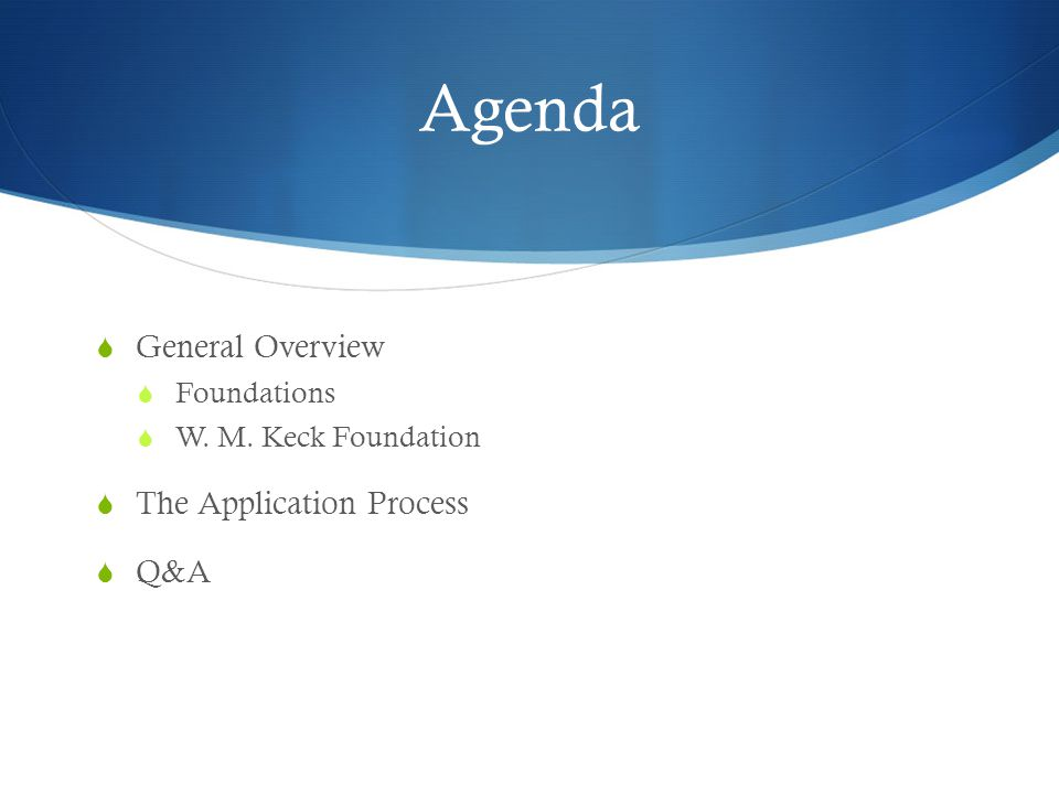Agenda  General Overview  Foundations  W. M. Keck Foundation  The Application Process  Q&A