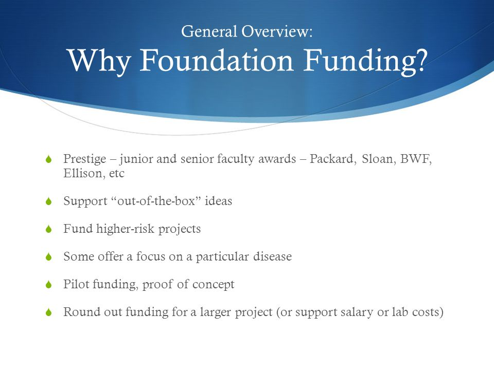 "General Overview: Why Foundation Funding?  Prestige – junior and senior faculty awards – Packard, Sloan, BWF, Ellison, etc  Support ""out-of-the-box"""