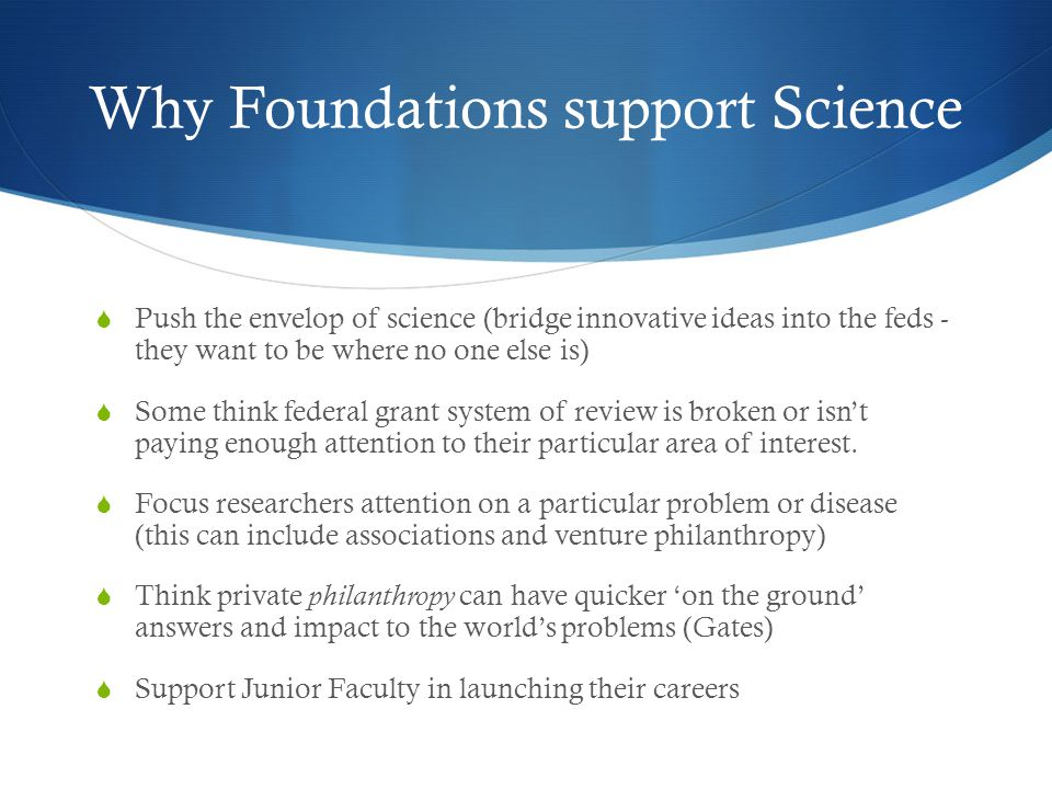 Why Foundations support Science  Push the envelop of science (bridge innovative ideas into the feds - they want to be where no one else is)  Some th