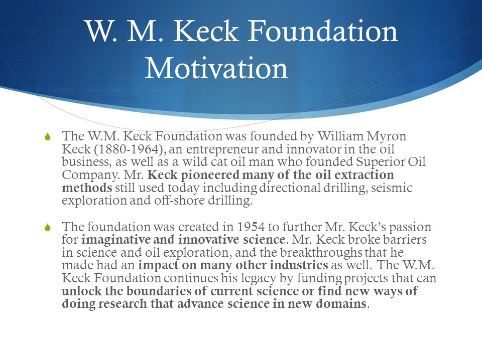 W. M. Keck Foundation Motivation  The W.M. Keck Foundation was founded by William Myron Keck (1880-1964), an entrepreneur and innovator in the oil bu