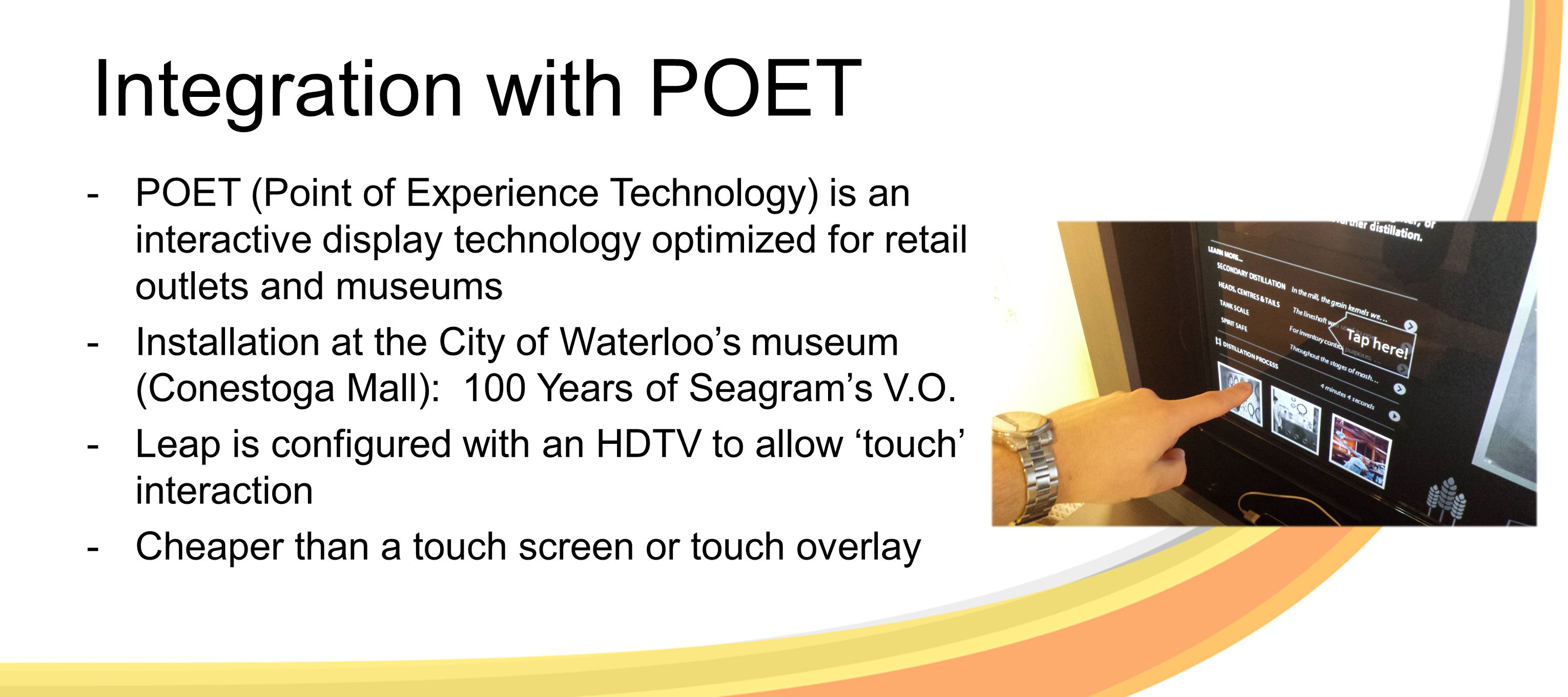Integration with POET -POET (Point of Experience Technology) is an interactive display technology optimized for retail outlets and museums -Installation at the City of Waterloo's museum (Conestoga Mall): 100 Years of Seagram's V.O.