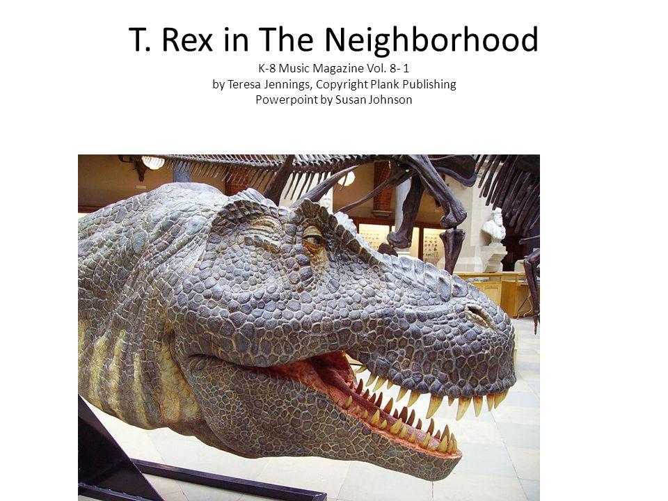 T. Rex in The Neighborhood K-8 Music Magazine Vol. 8- 1 by Teresa Jennings, Copyright Plank Publishing Powerpoint by Susan Johnson