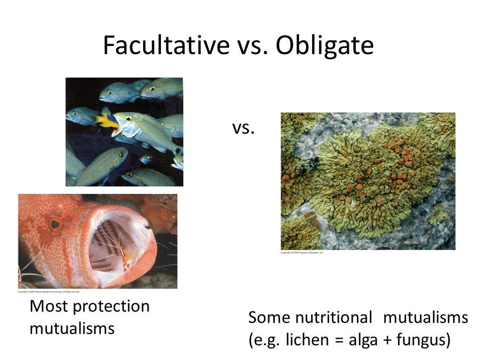 Facultative vs. Obligate Most protection mutualisms Some nutritional mutualisms (e.g. lichen = alga + fungus) vs.