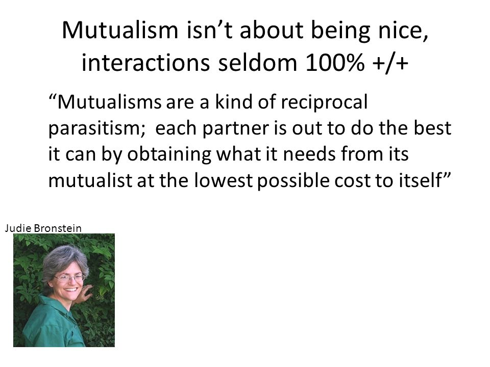 """Mutualism isn't about being nice, interactions seldom 100% +/+ """"Mutualisms are a kind of reciprocal parasitism; each partner is out to do the best it"""