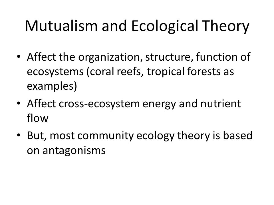 Mutualism and Ecological Theory Affect the organization, structure, function of ecosystems (coral reefs, tropical forests as examples) Affect cross-ec