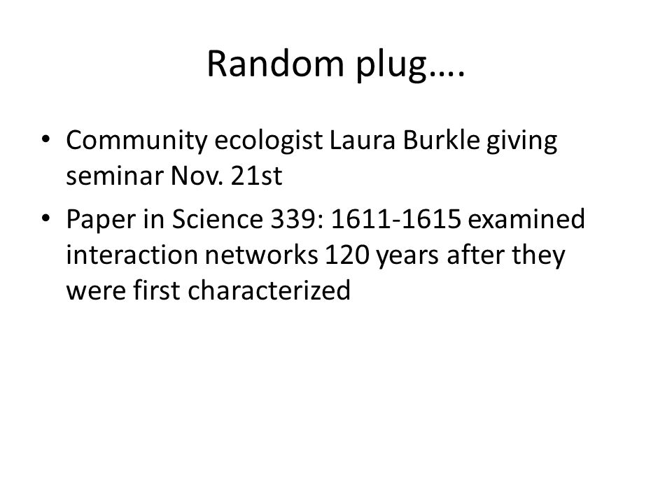 Random plug…. Community ecologist Laura Burkle giving seminar Nov. 21st Paper in Science 339: 1611-1615 examined interaction networks 120 years after