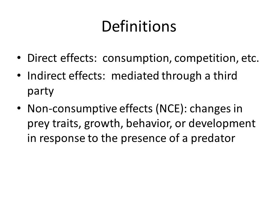 Definitions Direct effects: consumption, competition, etc. Indirect effects: mediated through a third party Non-consumptive effects (NCE): changes in