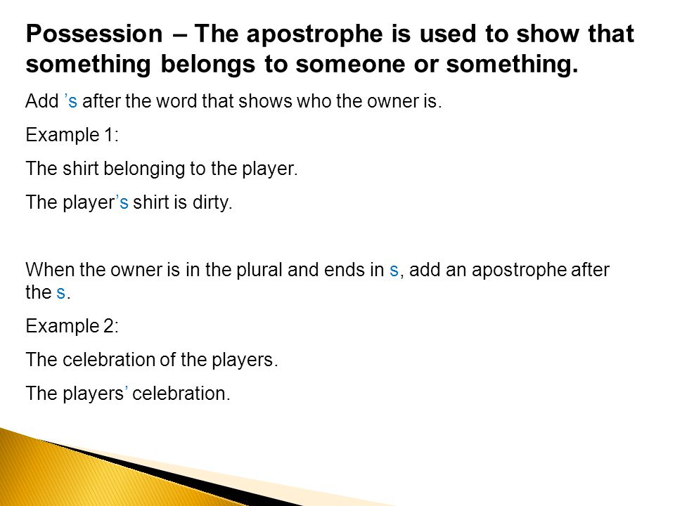 Possession – The apostrophe is used to show that something belongs to someone or something.