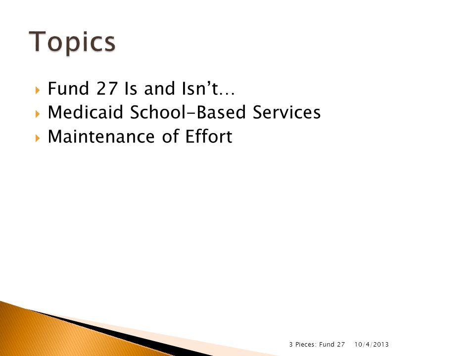  Fund 27 Is and Isn't…  Medicaid School-Based Services  Maintenance of Effort 10/4/2013 3 Pieces: Fund 27