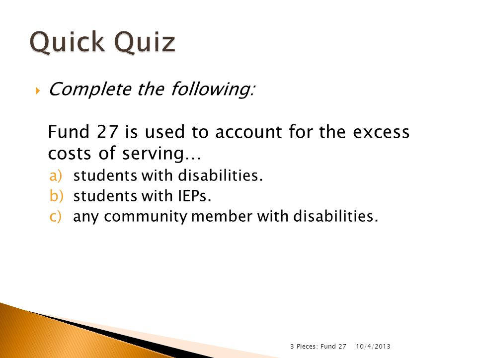  Complete the following: Fund 27 is used to account for the excess costs of serving… a)students with disabilities. b)students with IEPs. c)any commun