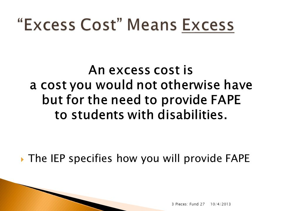  Salary and benefits of a special education aide for two students in a 3 rd grade classroom ◦ Must be there to support students with IEPs ◦ Aide must be properly licensed 10/4/2013 3 Pieces: Fund 27 Fund 10Fund 27Both