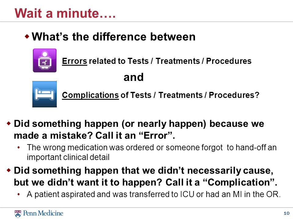 10 Wait a minute….  What's the difference between Errors related to Tests / Treatments / Procedures Complications of Tests / Treatments / Procedures?