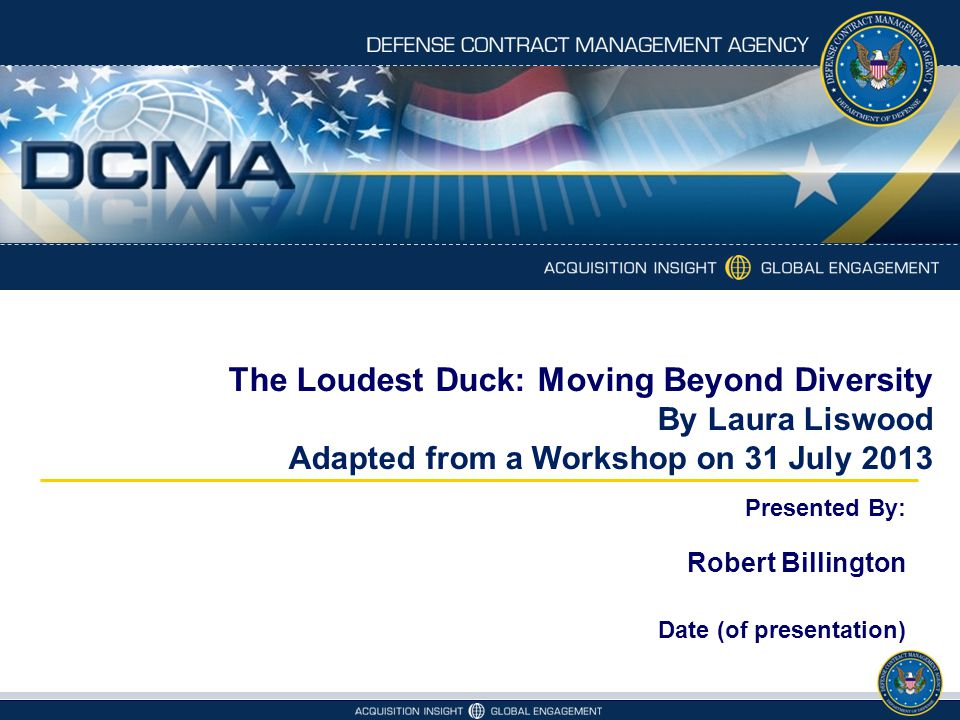 The Loudest Duck: Moving Beyond Diversity By Laura Liswood Adapted from a Workshop on 31 July 2013 Presented By: Robert Billington Date (of presentation)