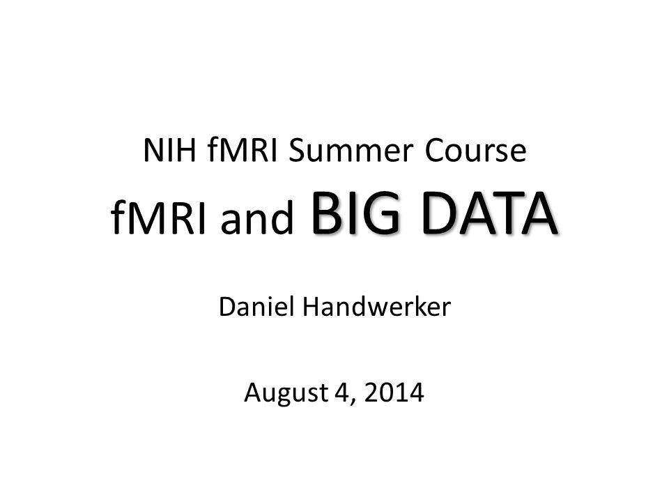 BIG DATA NIH fMRI Summer Course fMRI and BIG DATA Daniel Handwerker August 4, 2014