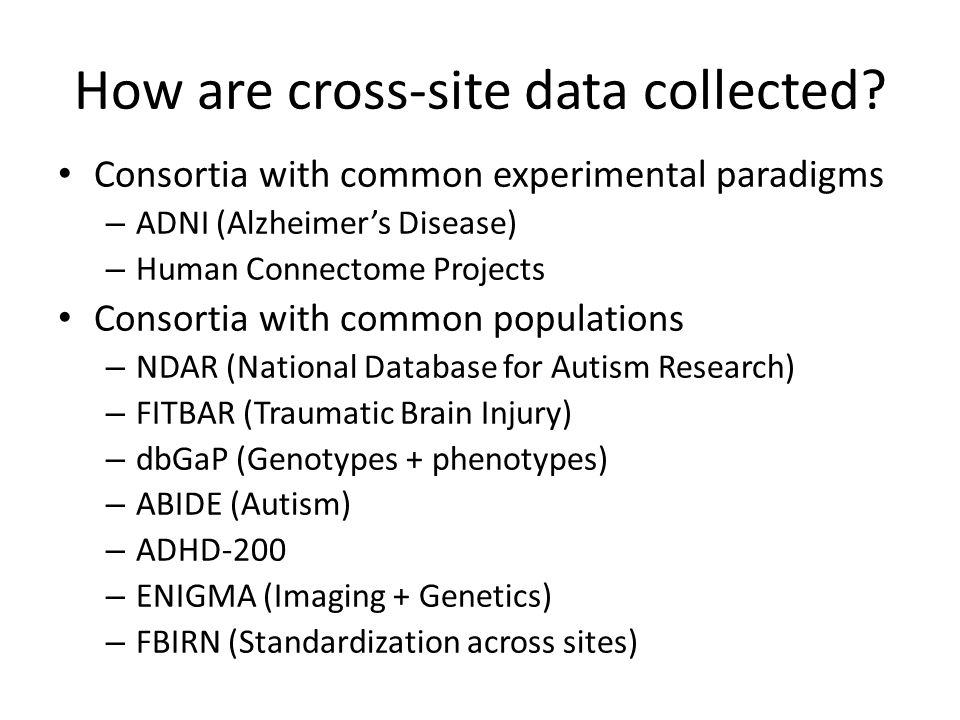 How are cross-site data collected? Consortia with common experimental paradigms – ADNI (Alzheimer's Disease) – Human Connectome Projects Consortia wit