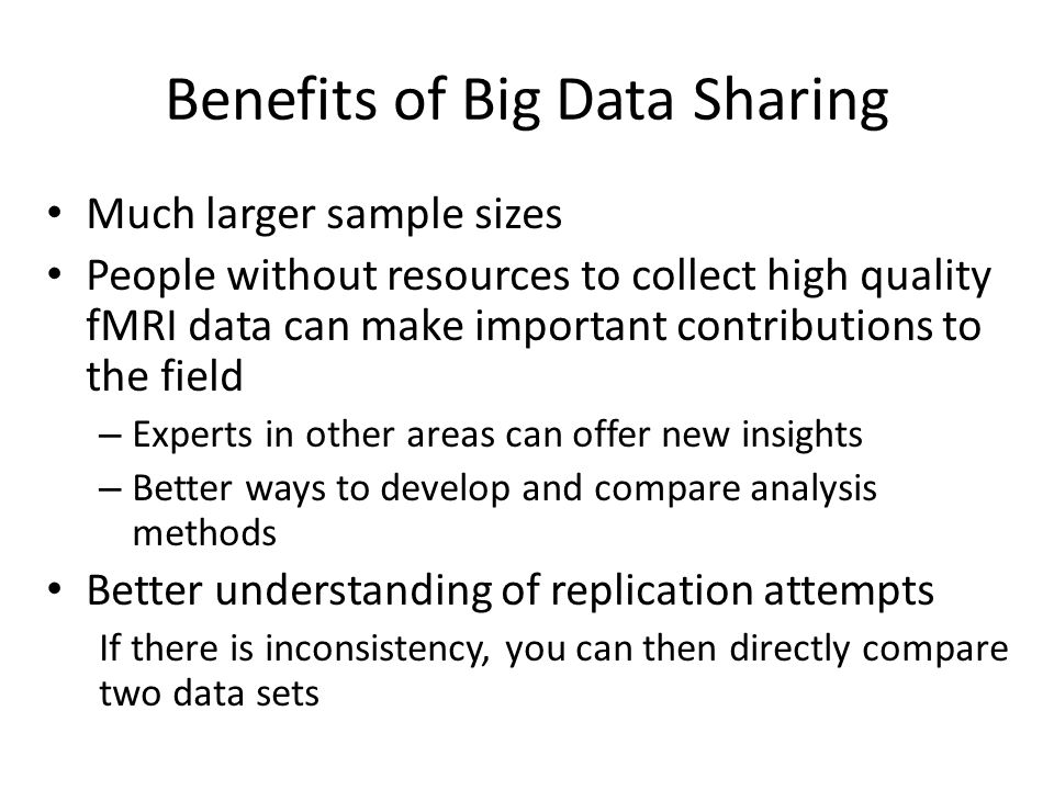 Benefits of Big Data Sharing Much larger sample sizes People without resources to collect high quality fMRI data can make important contributions to t
