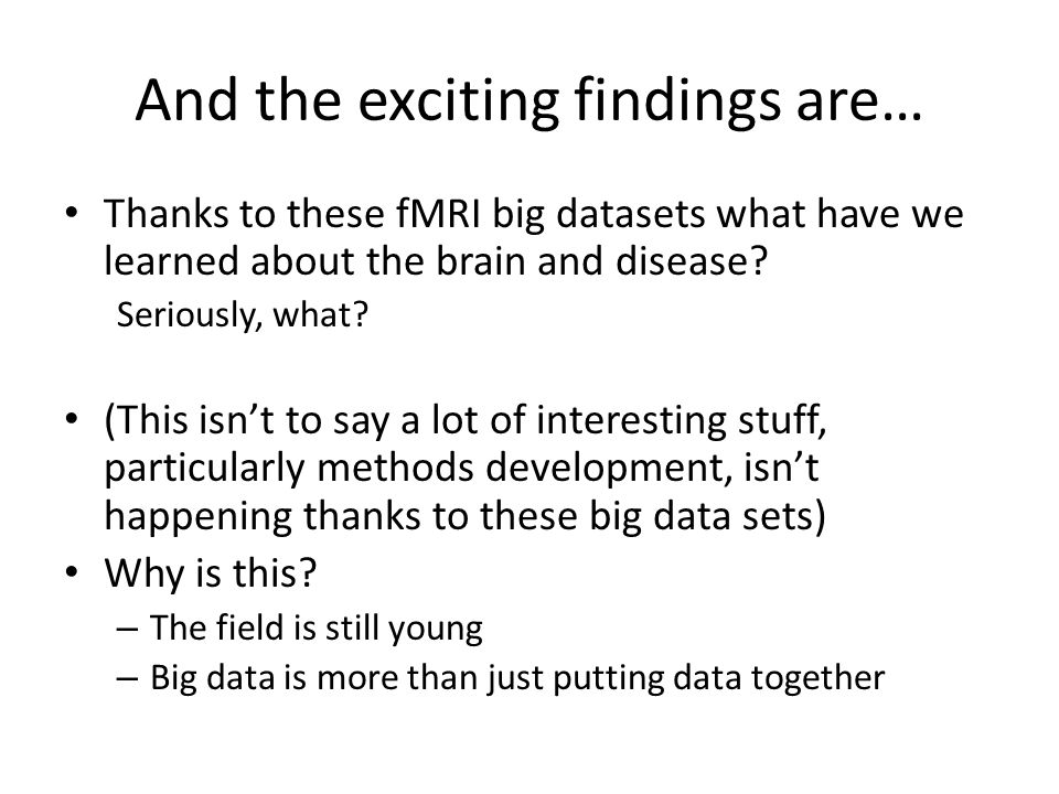 And the exciting findings are… Thanks to these fMRI big datasets what have we learned about the brain and disease? Seriously, what? (This isn't to say