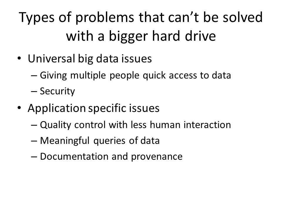Types of problems that can't be solved with a bigger hard drive Universal big data issues – Giving multiple people quick access to data – Security App