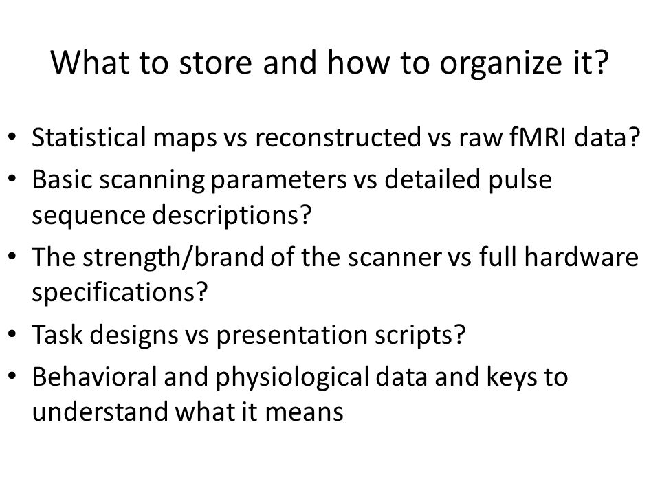 What to store and how to organize it? Statistical maps vs reconstructed vs raw fMRI data? Basic scanning parameters vs detailed pulse sequence descrip
