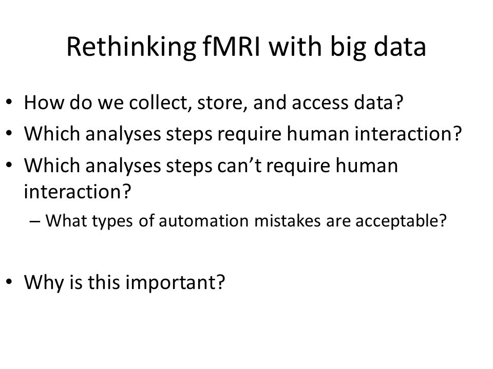 Rethinking fMRI with big data How do we collect, store, and access data? Which analyses steps require human interaction? Which analyses steps can't re