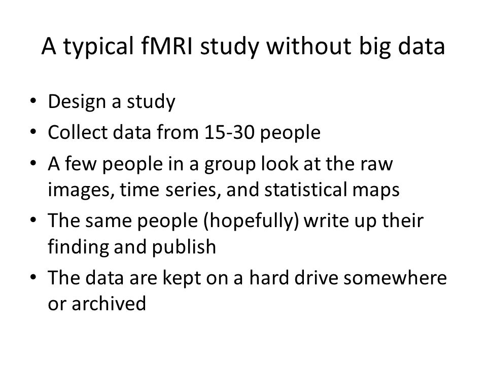 A typical fMRI study without big data Design a study Collect data from 15-30 people A few people in a group look at the raw images, time series, and s