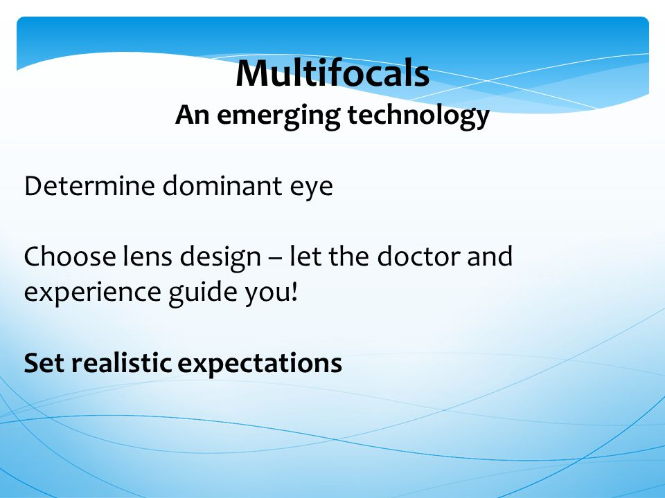 Multifocals An emerging technology Determine dominant eye Choose lens design – let the doctor and experience guide you! Set realistic expectations