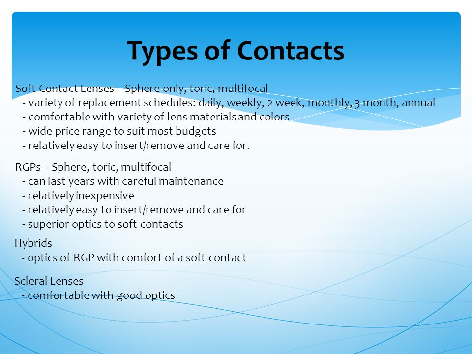 Types of Contacts Soft Contact Lenses - Sphere only, toric, multifocal - variety of replacement schedules: daily, weekly, 2 week, monthly, 3 month, annual - comfortable with variety of lens materials and colors - wide price range to suit most budgets - relatively easy to insert/remove and care for.