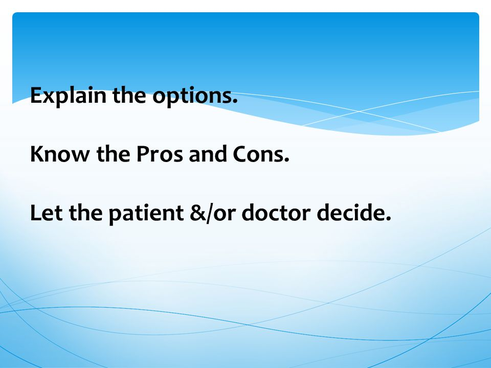 Explain the options. Know the Pros and Cons. Let the patient &/or doctor decide.