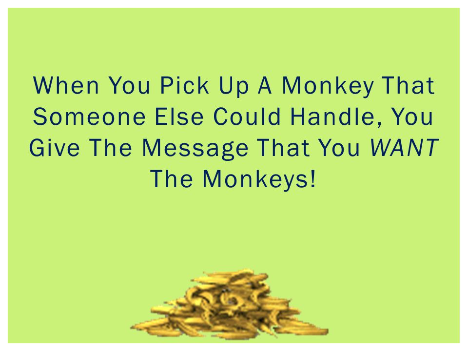 When You Pick Up A Monkey That Someone Else Could Handle, You Give The Message That You WANT The Monkeys!