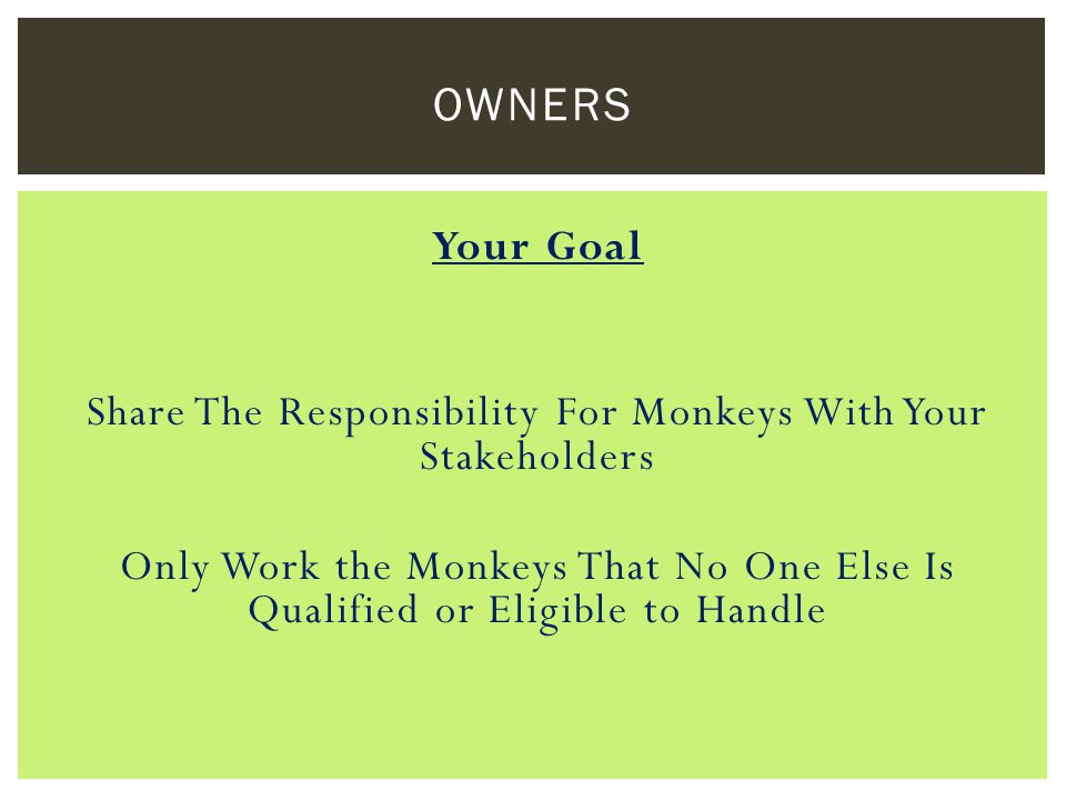 Your Goal Share The Responsibility For Monkeys With Your Stakeholders Only Work the Monkeys That No One Else Is Qualified or Eligible to Handle OWNERS