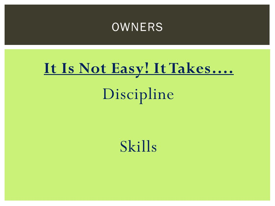 It Is Not Easy! It Takes…. Discipline Skills OWNERS