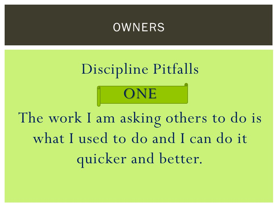 Discipline PitfallsONE The work I am asking others to do is what I used to do and I can do it quicker and better. OWNERS