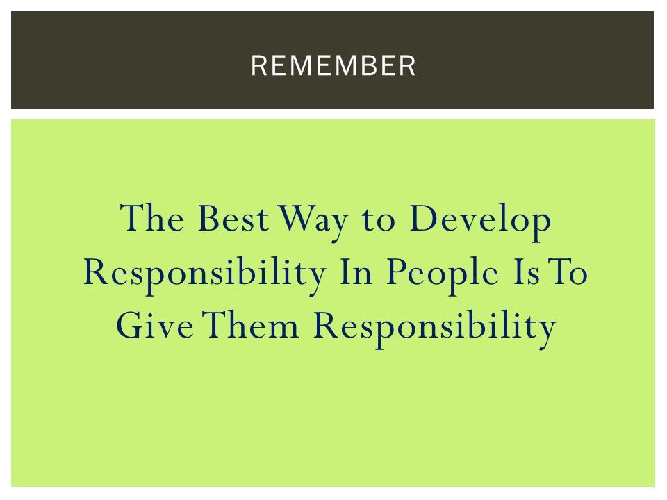 The Best Way to Develop Responsibility In People Is To Give Them Responsibility REMEMBER