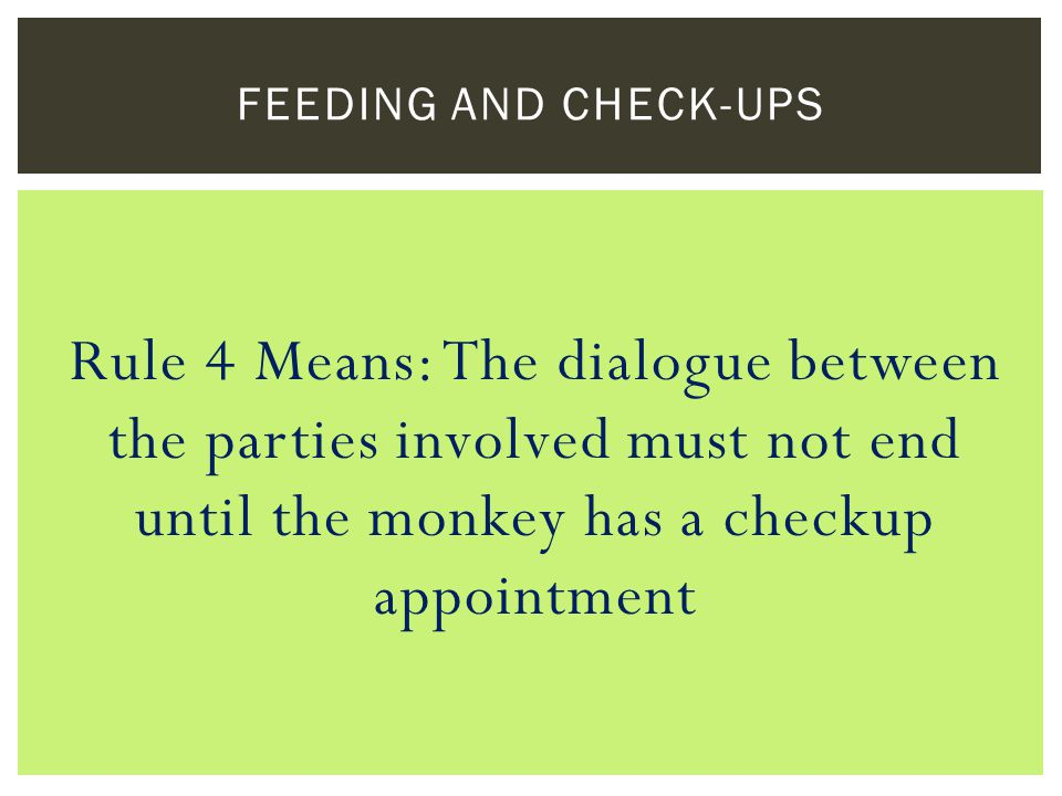 Rule 4 Means: The dialogue between the parties involved must not end until the monkey has a checkup appointment FEEDING AND CHECK-UPS