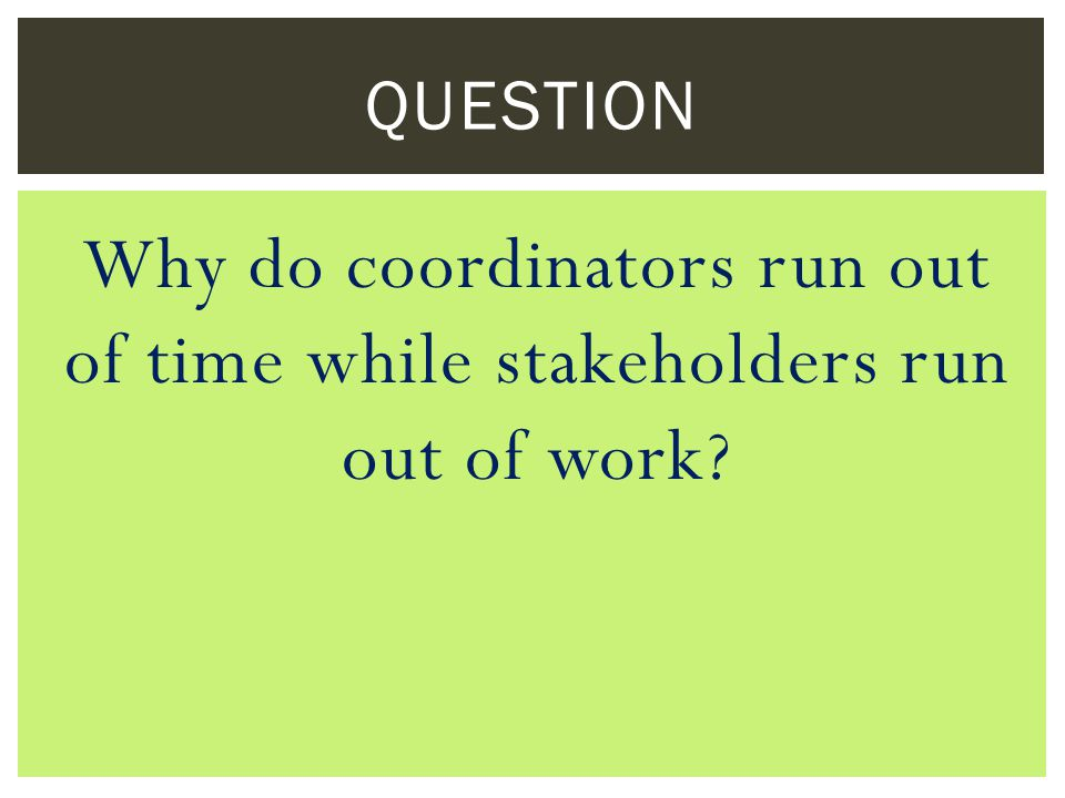 Why do coordinators run out of time while stakeholders run out of work QUESTION